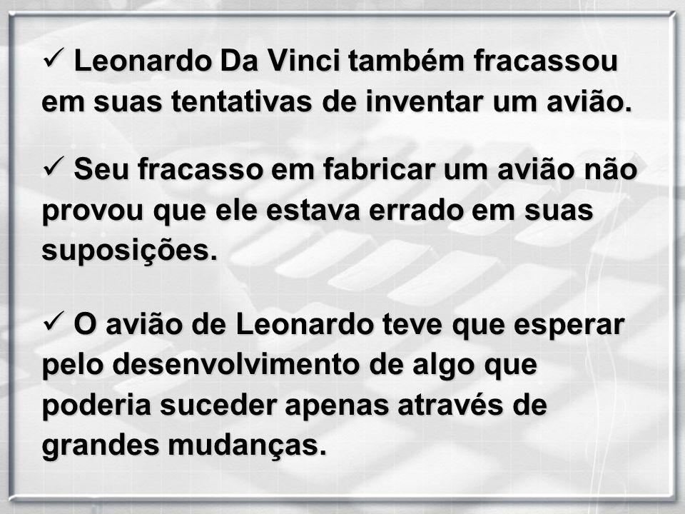 L Leonardo Da Vinci também fracassou em suas tentativas de inventar um avião. S Seu fracasso em fabricar um avião não provou que ele estava errado em