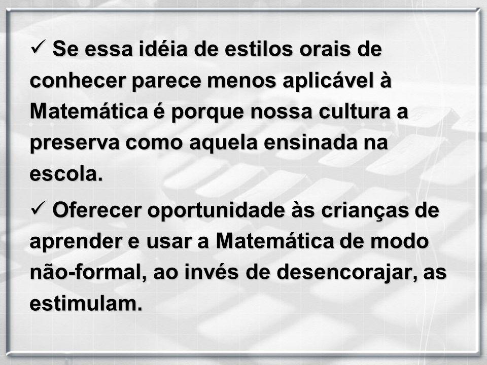 S Se essa idéia de estilos orais de conhecer parece menos aplicável à Matemática é porque nossa cultura a preserva como aquela ensinada na escola.