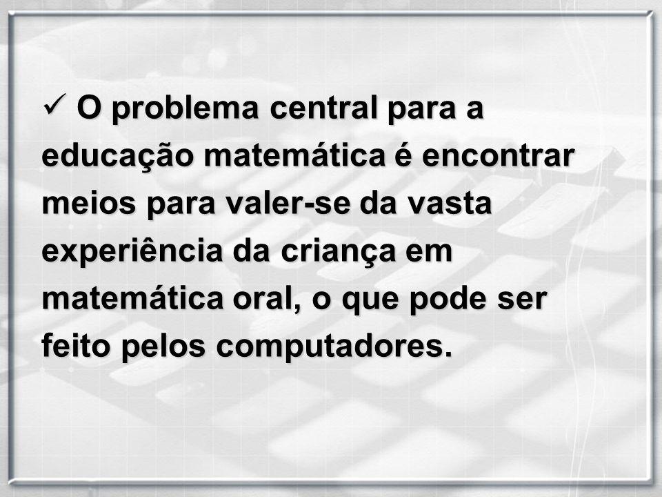 problema central para a educação matemática é encontrar meios para valer-se da vasta experiência da criança em matemática oral, o que pode ser feito pelos computadores.