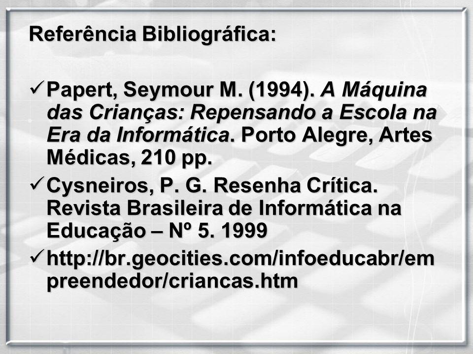 Referência Bibliográfica: Papert, Seymour M. (1994). A Máquina das Crianças: Repensando a Escola na Era da Informática. Porto Alegre, Artes Médicas, 2