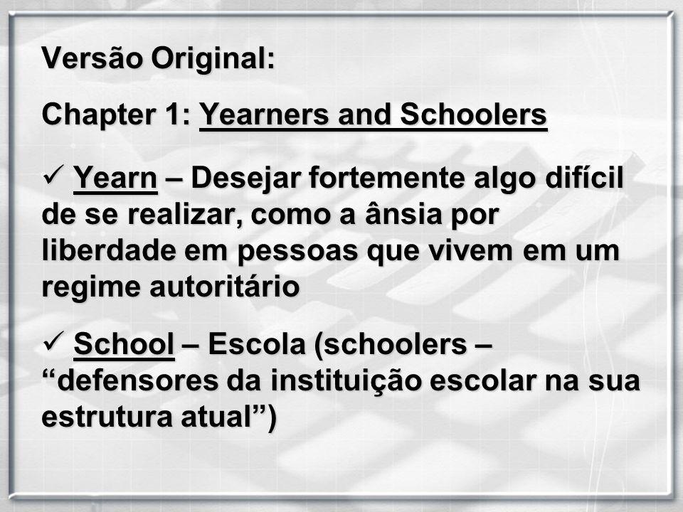 Versão Original: Chapter 1: Yearners and Schoolers Y Yearn – Desejar fortemente algo difícil de se realizar, como a ânsia por liberdade em pessoas que vivem em um regime autoritário S School – Escola (schoolers – defensores da instituição escolar na sua estrutura atual)