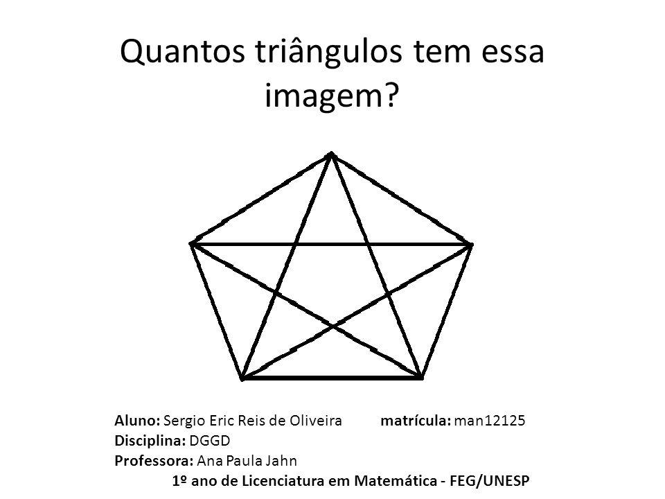 Quantos triângulos tem essa imagem? Aluno: Sergio Eric Reis de Oliveira matrícula: man12125 Disciplina: DGGD Professora: Ana Paula Jahn 1º ano de Lice