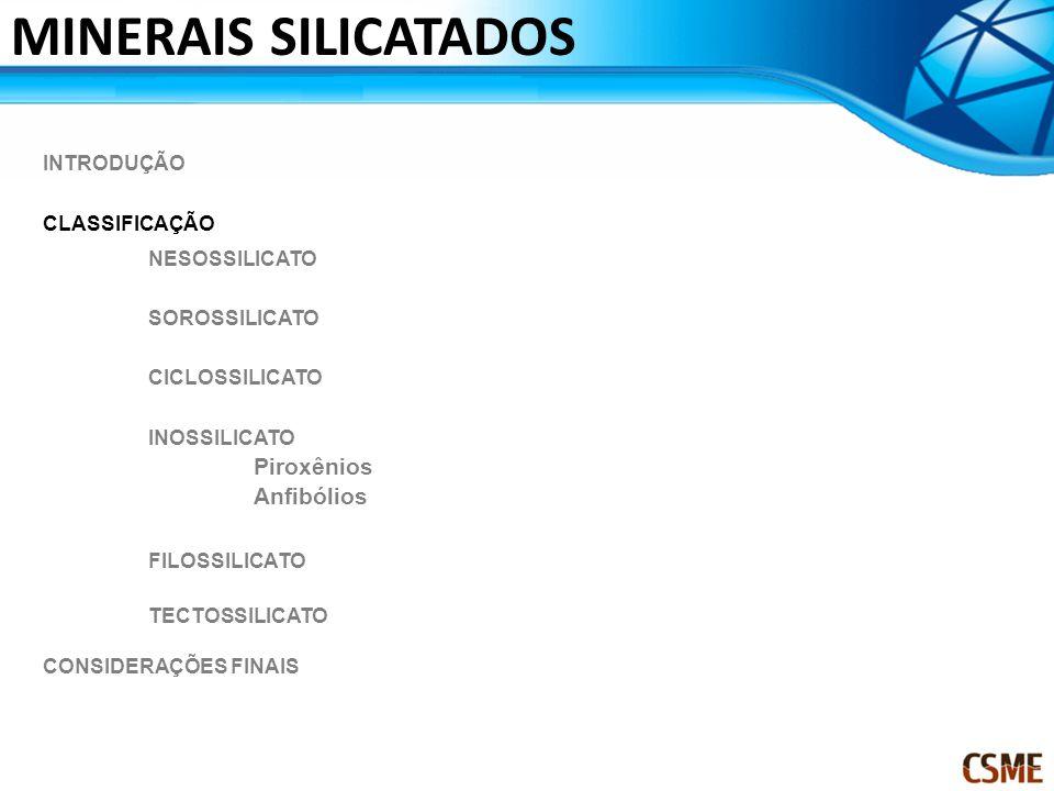 MINERAIS SILICATADOS INTRODUÇÃO CLASSIFICAÇÃO NESOSSILICATO SOROSSILICATO CICLOSSILICATO INOSSILICATO Piroxênios Anfibólios FILOSSILICATO TECTOSSILICA