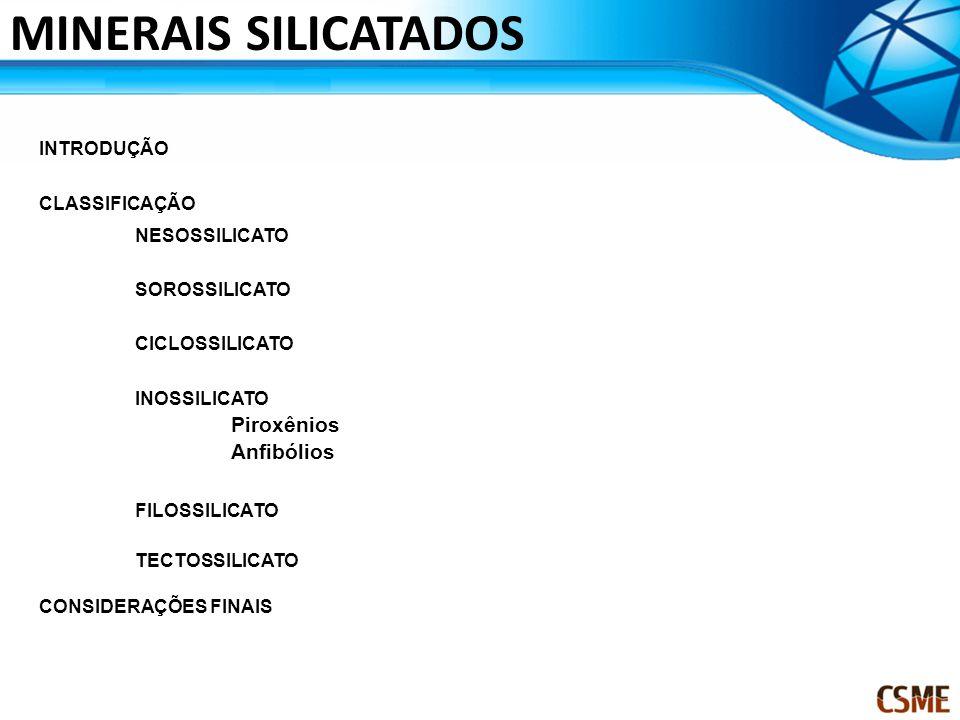 INTRODUÇÃO CLASSIFICAÇÃO NESOSSILICATO SOROSSILICATO CICLOSSILICATO INOSSILICATO Piroxênios Anfibólios FILOSSILICATO TECTOSSILICATO CONSIDERAÇÕES FINAIS MINERAIS SILICATADOS
