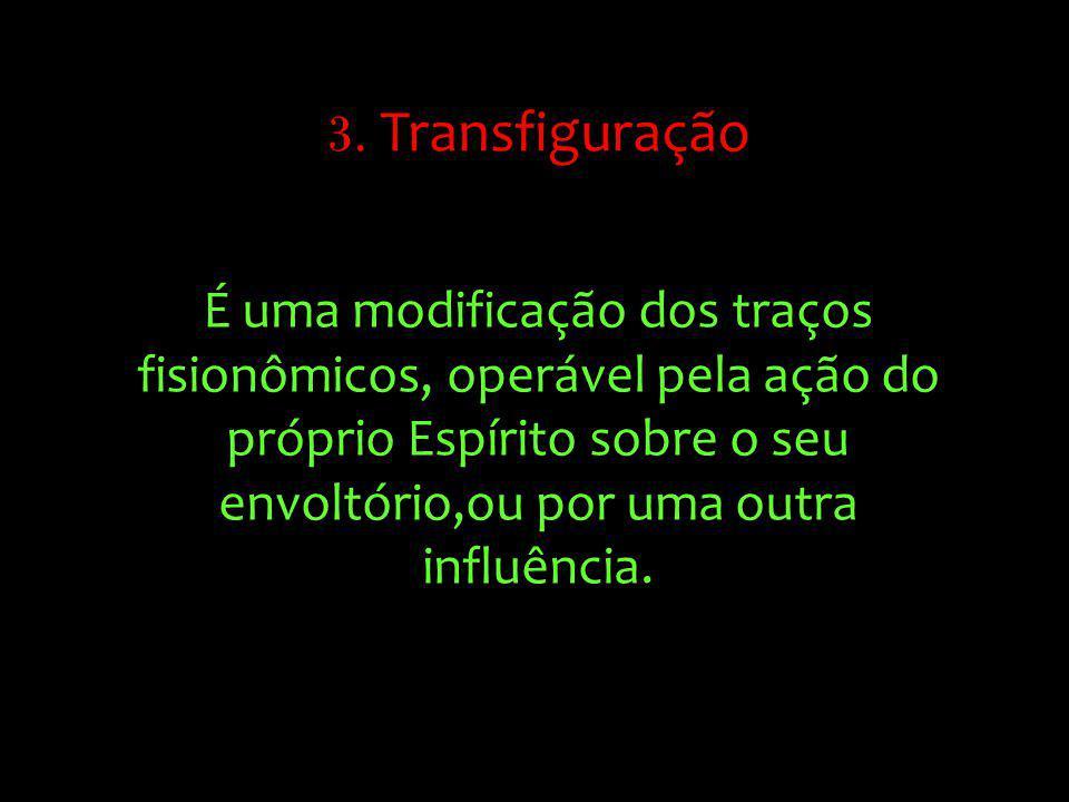 É uma modificação dos traços fisionômicos, operável pela ação do próprio Espírito sobre o seu envoltório,ou por uma outra influência. 3. Transfiguraçã