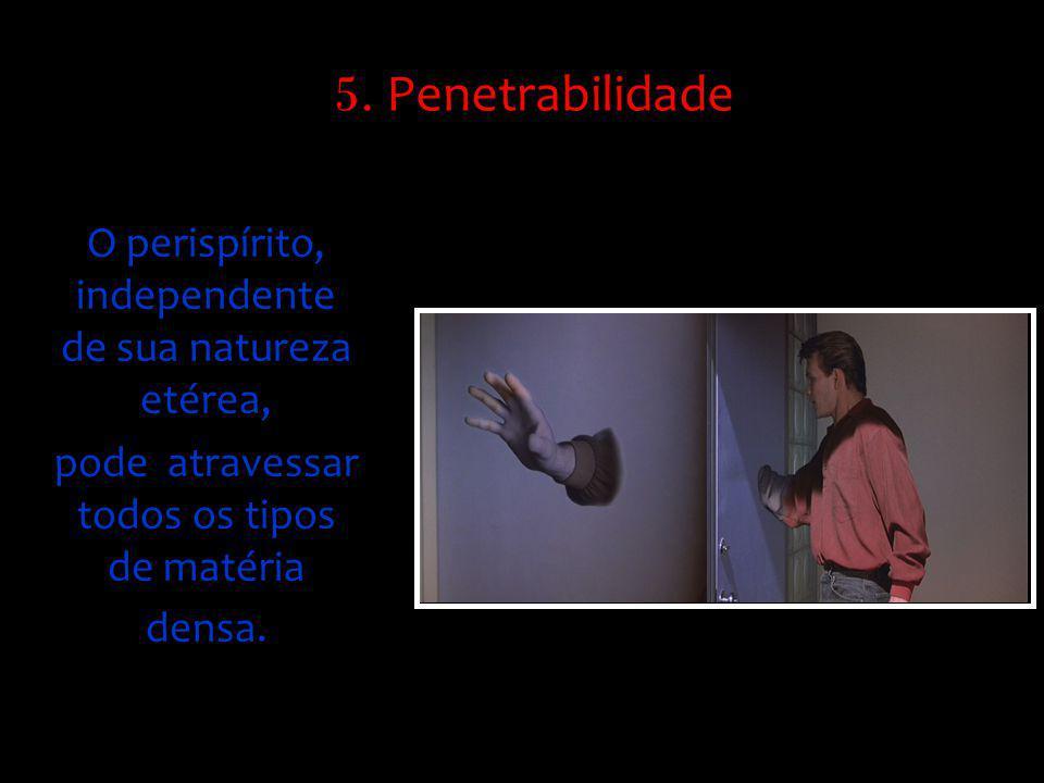 O perispírito, independente de sua natureza etérea, pode atravessar todos os tipos de matéria densa. 5. Penetrabilidade