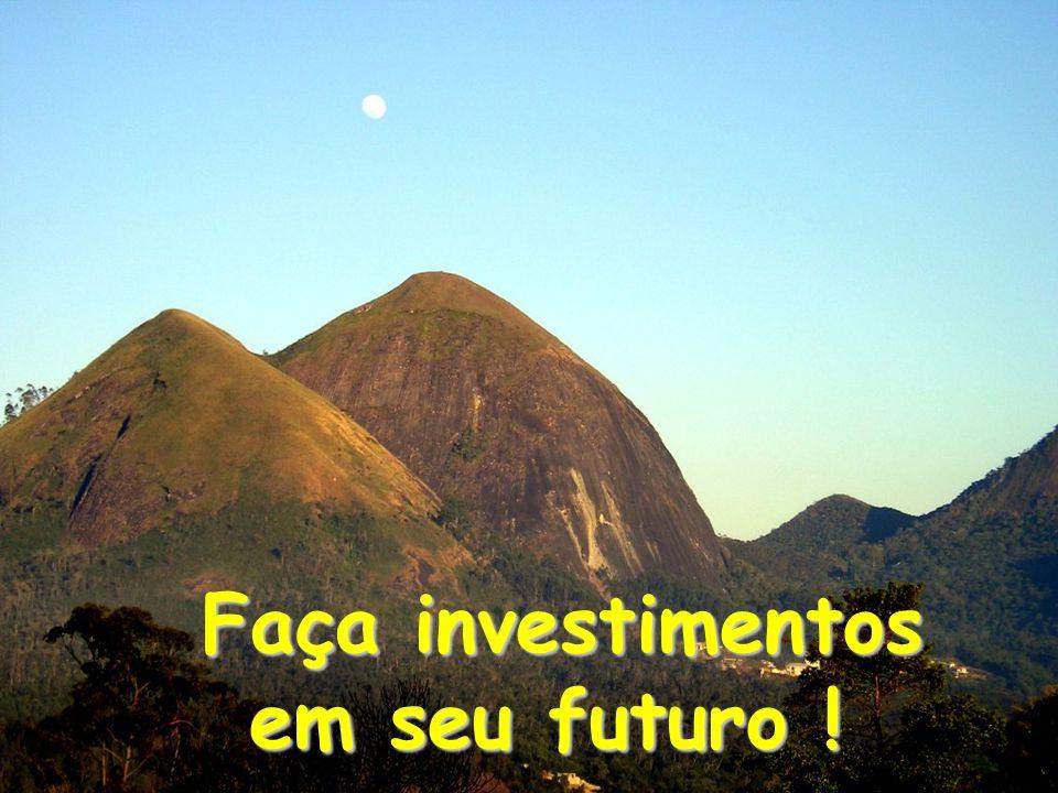 Faça investimentos em seu futuro ! Faça investimentos em seu futuro !