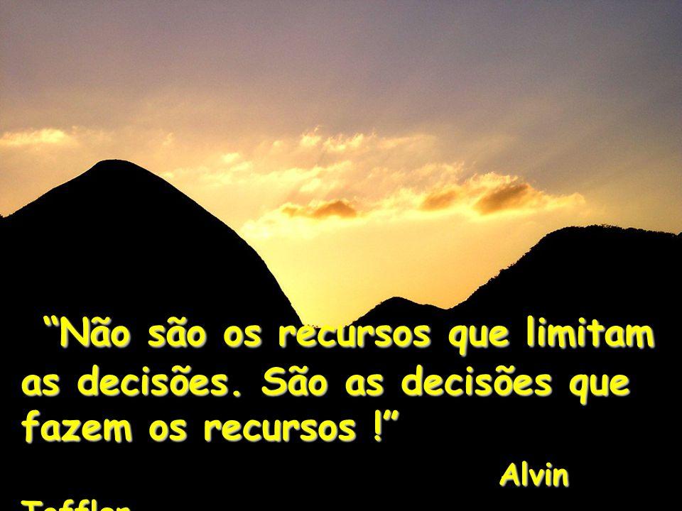 Não são os recursos que limitam as decisões. São as decisões que fazem os recursos ! Alvin Toffler Não são os recursos que limitam as decisões. São as