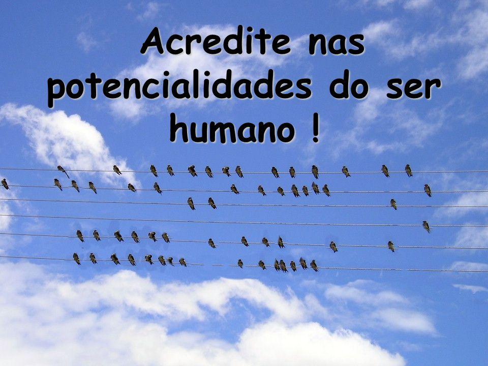 Acredite nas potencialidades do ser humano ! Acredite nas potencialidades do ser humano !