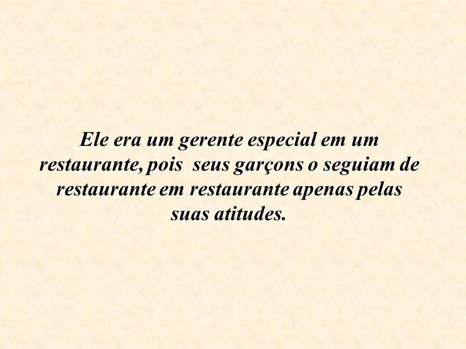 Ele era um gerente especial em um restaurante, pois seus garçons o seguiam de restaurante em restaurante apenas pelas suas atitudes.