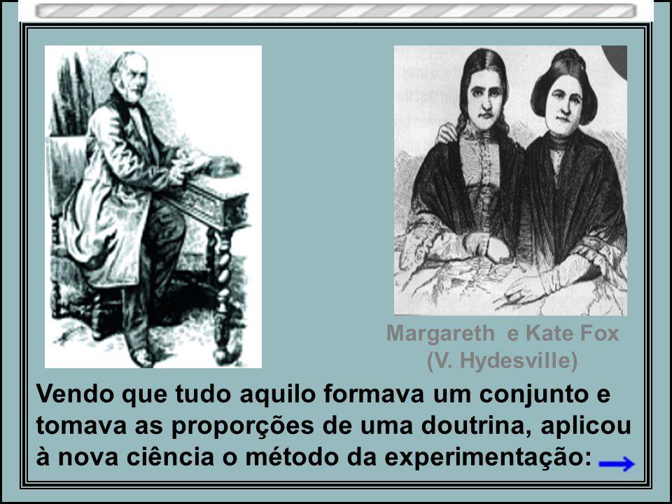Vendo que tudo aquilo formava um conjunto e tomava as proporções de uma doutrina, aplicou à nova ciência o método da experimentação: Margareth e Kate Fox (V.