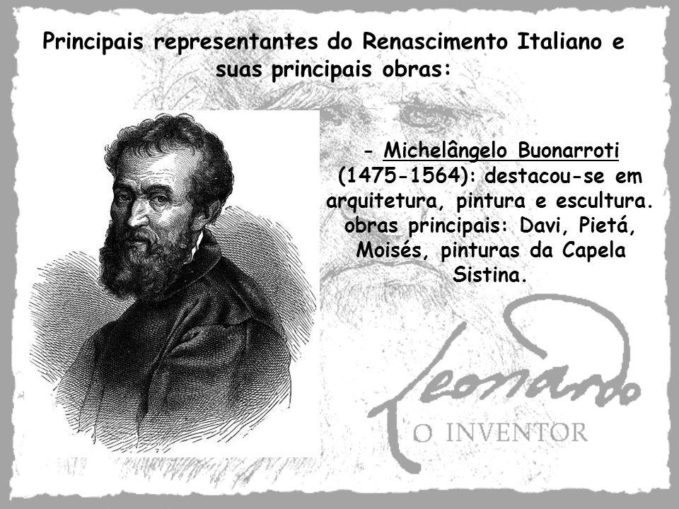 - Michelângelo Buonarroti (1475-1564): destacou-se em arquitetura, pintura e escultura. obras principais: Davi, Pietá, Moisés, pinturas da Capela Sist