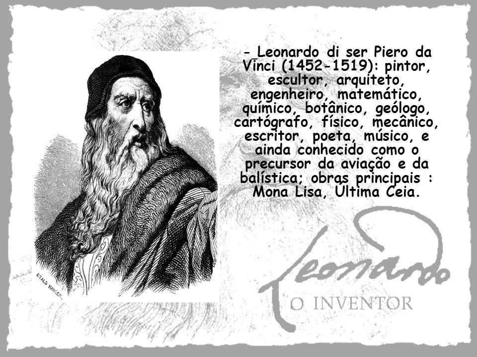 - Leonardo di ser Piero da Vinci (1452-1519): pintor, escultor, arquiteto, engenheiro, matemático, químico, botânico, geólogo, cartógrafo, físico, mec