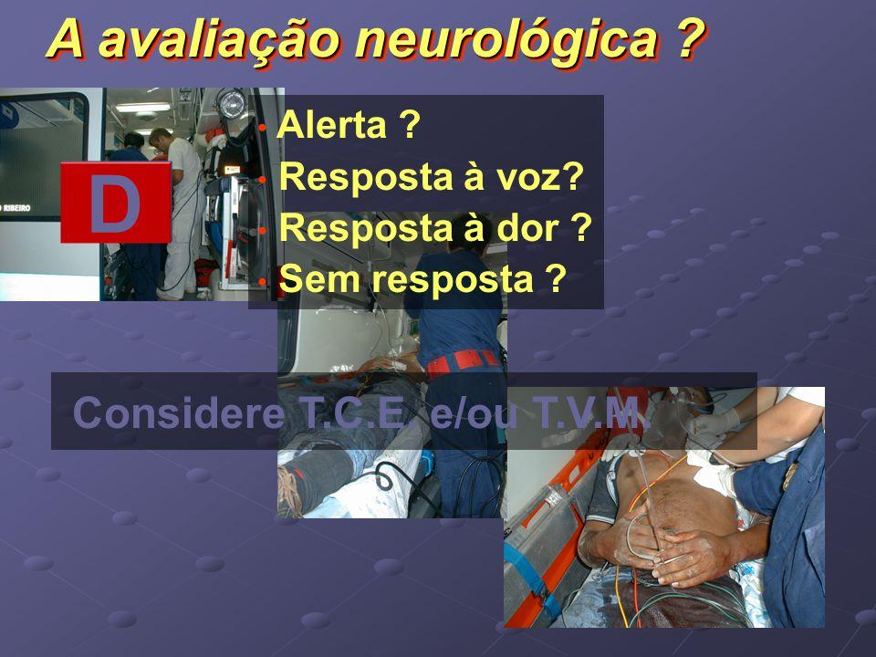 Alerta ? Resposta à voz? Resposta à dor ? Sem resposta ? Considere T.C.E. e/ou T.V.M. D A avaliação neurológica ?