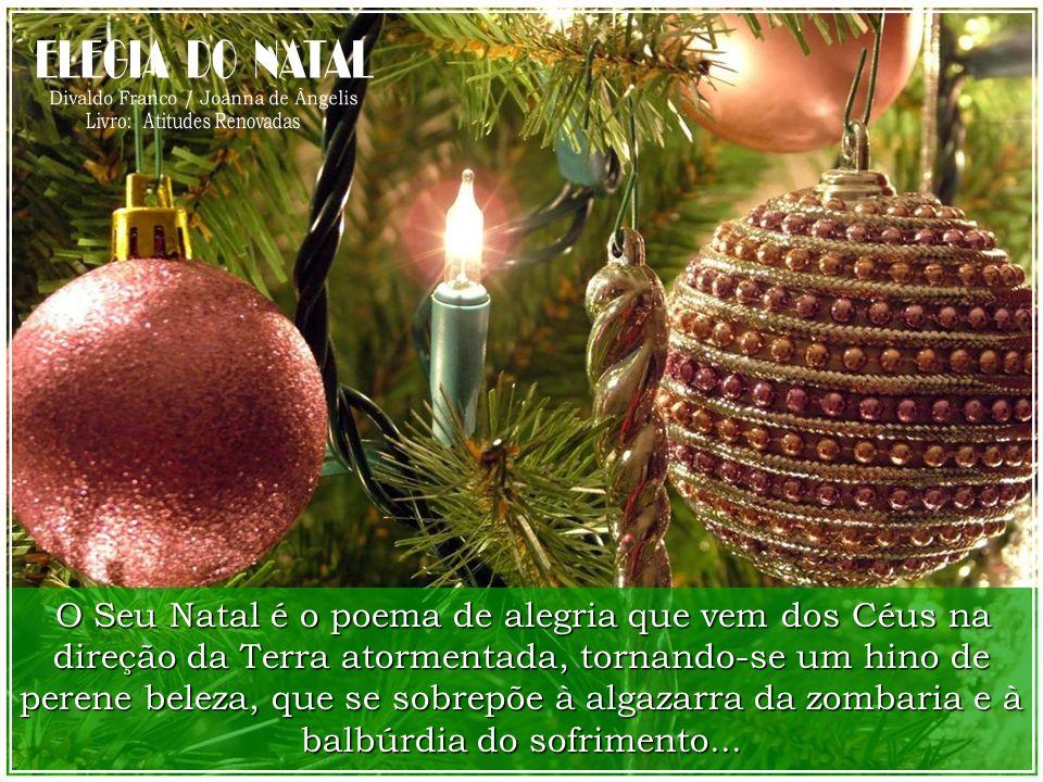 O Seu Natal é o poema de alegria que vem dos Céus na direção da Terra atormentada, tornando-se um hino de perene beleza, que se sobrepõe à algazarra da zombaria e à balbúrdia do sofrimento...