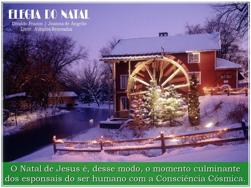 O Natal de Jesus é, desse modo, o momento culminante dos esponsais do ser humano com a Consciência Cósmica.