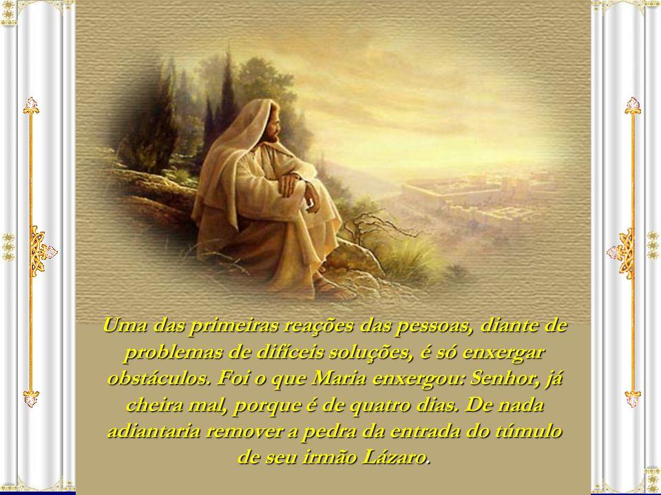 Então, ordenou Jesus: Tirai a pedra. Disse-lhe Marta, irmã do morto: Senhor, já cheira mal, porque é de quatro dias. Respondeu-lhe Jesus: Não te disse