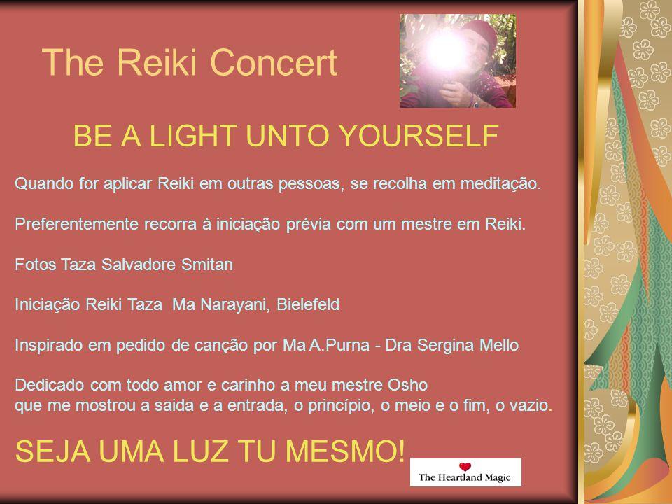 The Reiki Concert BE A LIGHT UNTO YOURSELF SEJA UMA LUZ TU MESMO! Quando for aplicar Reiki em outras pessoas, se recolha em meditação. Preferentemente