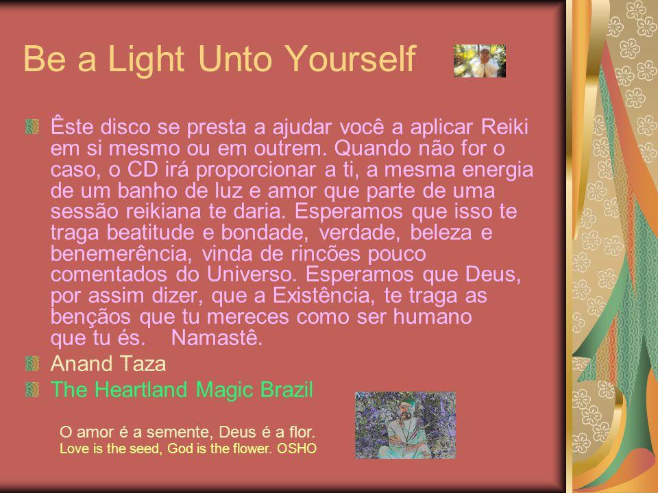 Be a Light Unto Yourself Êste disco se presta a ajudar você a aplicar Reiki em si mesmo ou em outrem. Quando não for o caso, o CD irá proporcionar a t