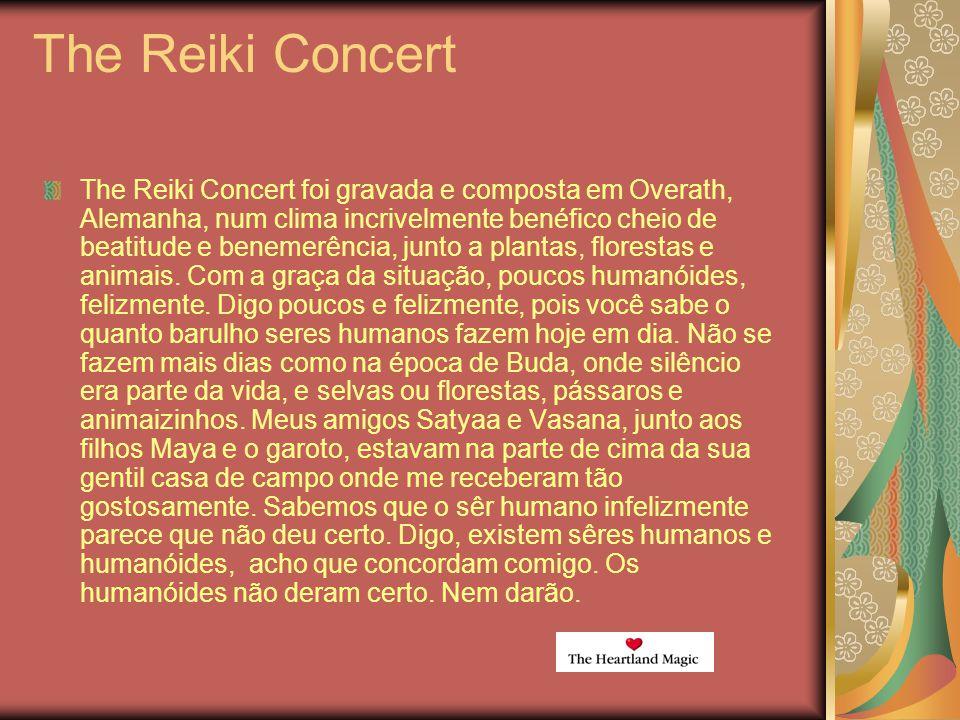 The Reiki Concert The Reiki Concert foi gravada e composta em Overath, Alemanha, num clima incrivelmente benéfico cheio de beatitude e benemerência, junto a plantas, florestas e animais.