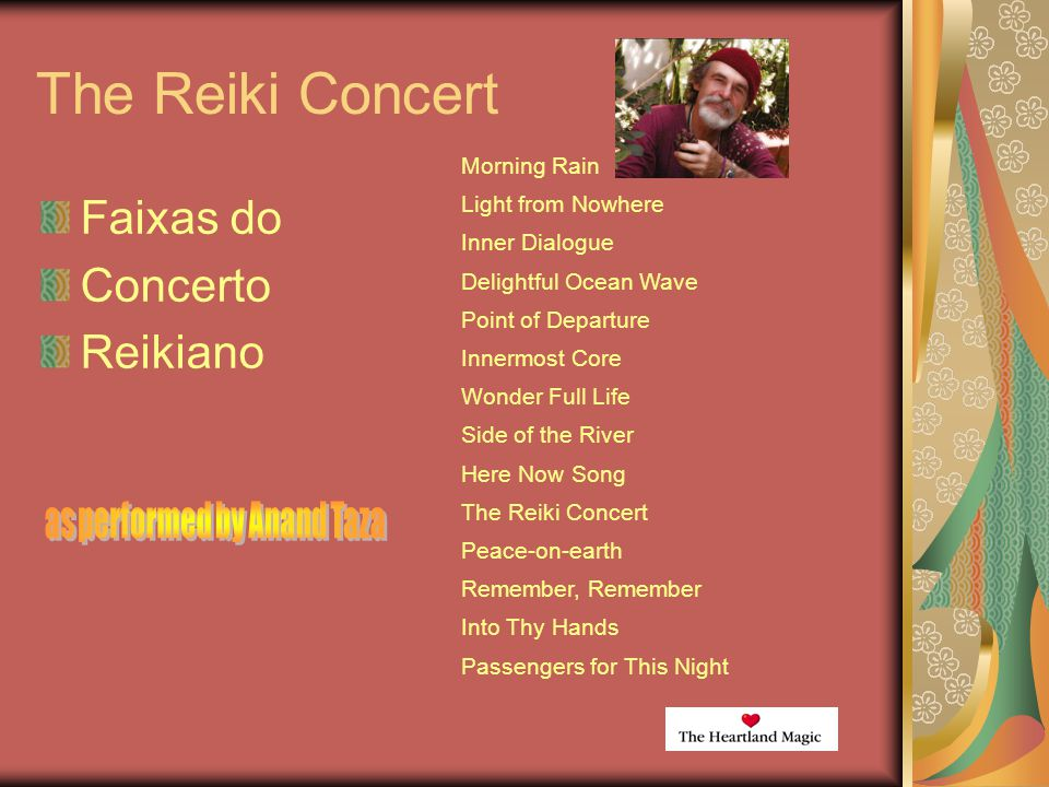 The Reiki Concert Faixas do Concerto Reikiano Morning Rain Light from Nowhere Inner Dialogue Delightful Ocean Wave Point of Departure Innermost Core Wonder Full Life Side of the River Here Now Song The Reiki Concert Peace-on-earth Remember, Remember Into Thy Hands Passengers for This Night