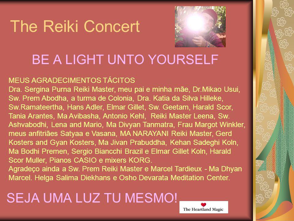 The Reiki Concert BE A LIGHT UNTO YOURSELF SEJA UMA LUZ TU MESMO! MEUS AGRADECIMENTOS TÁCITOS Dra. Sergina Purna Reiki Master, meu pai e minha mãe, Dr
