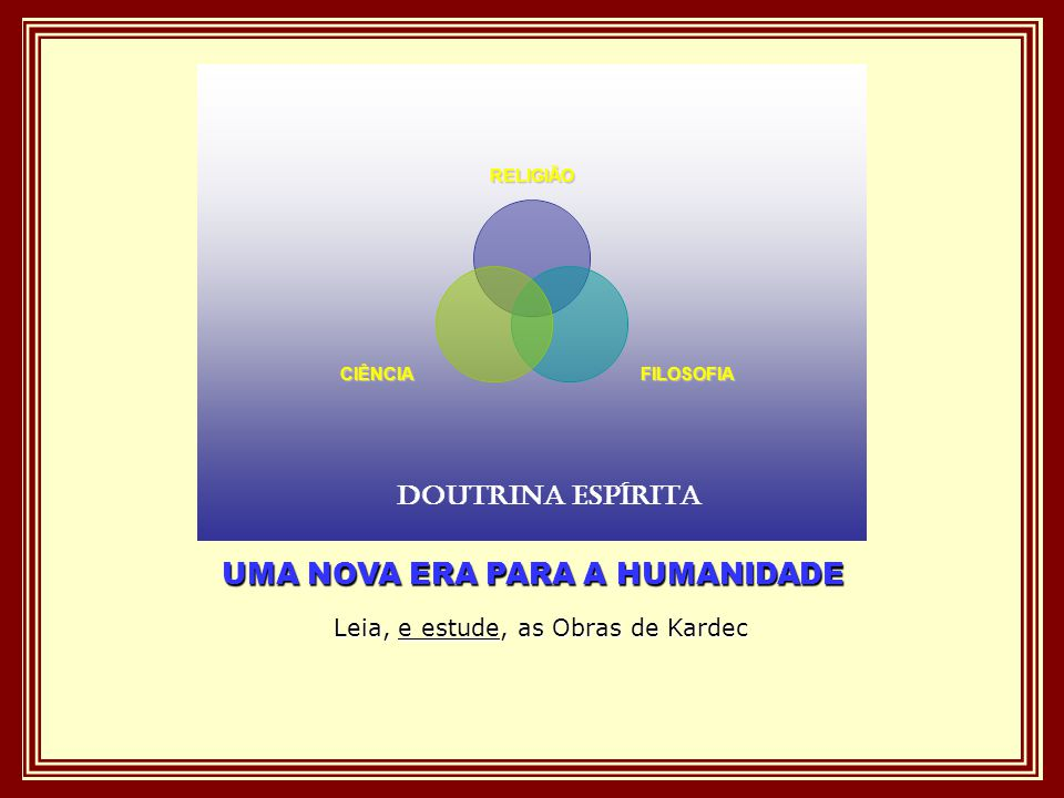 UMA NOVA ERA PARA A HUMANIDADE Leia, e estude, as Obras de Kardec RELIGIÃO FILOSOFIACIÊNCIA DOUTRINA ESPÍRITA