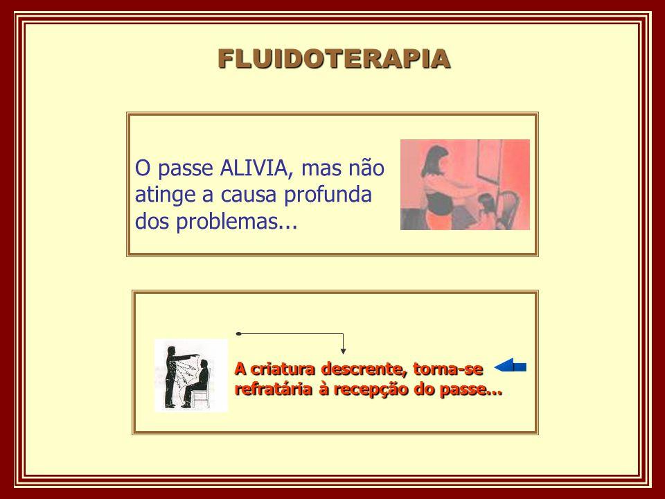 FLUIDOTERAPIA O passe ALIVIA, mas não atinge a causa profunda dos problemas...