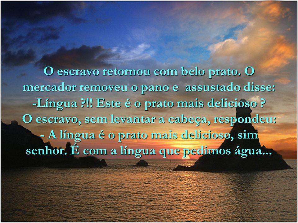 O escravo retornou com belo prato.O mercador removeu o pano e assustado disse: -Língua ?!.