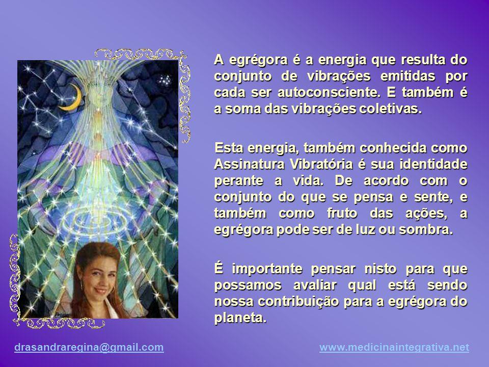 drasandraregina@gmail.comdrasandraregina@gmail.com www.medicinaintegrativa.netwww.medicinaintegrativa.net A egrégora é a energia que resulta do conjunto de vibrações emitidas por cada ser autoconsciente.