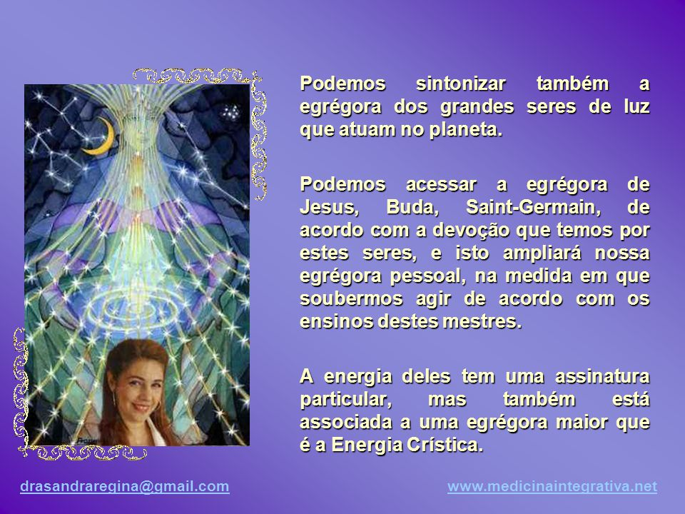drasandraregina@gmail.comdrasandraregina@gmail.com www.medicinaintegrativa.netwww.medicinaintegrativa.net Existe também uma egrégora para cada estado de espírito.