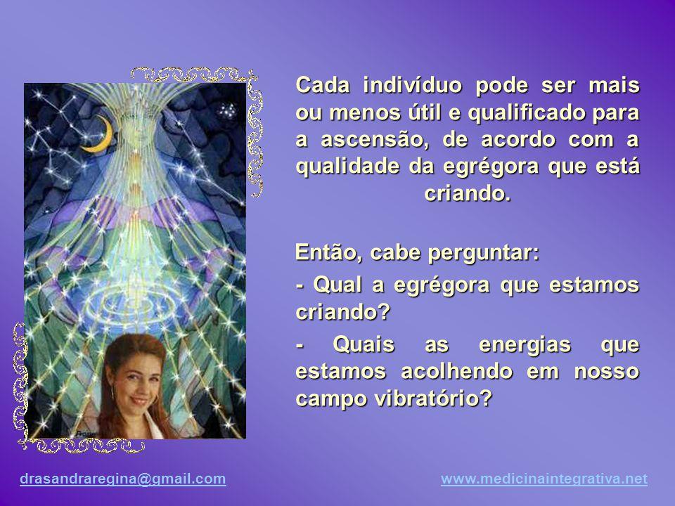 drasandraregina@gmail.comdrasandraregina@gmail.com www.medicinaintegrativa.netwww.medicinaintegrativa.net Podemos sintonizar também a egrégora dos grandes seres de luz que atuam no planeta.