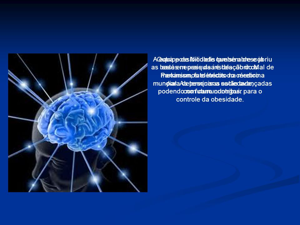 Outra possibilidade que se abre e já está em pesquisa é descobrir os mecanismos elétricos do cérebro para determinar a saciedade, podendo no futuro contribuir para o controle da obesidade.