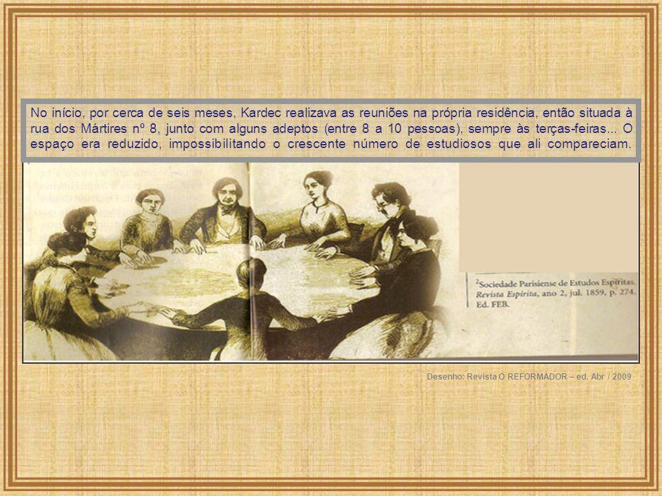 No início, por cerca de seis meses, Kardec realizava as reuniões na própria residência, então situada à rua dos Mártires nº 8, junto com alguns adepto