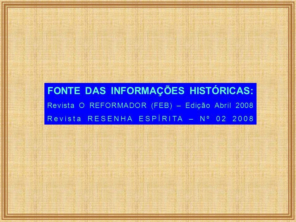 FONTE DAS INFORMAÇÕES HISTÓRICAS: Revista O REFORMADOR (FEB) – Edição Abril 2008 Revista RESENHA ESPÍRITA – Nº 02 2008