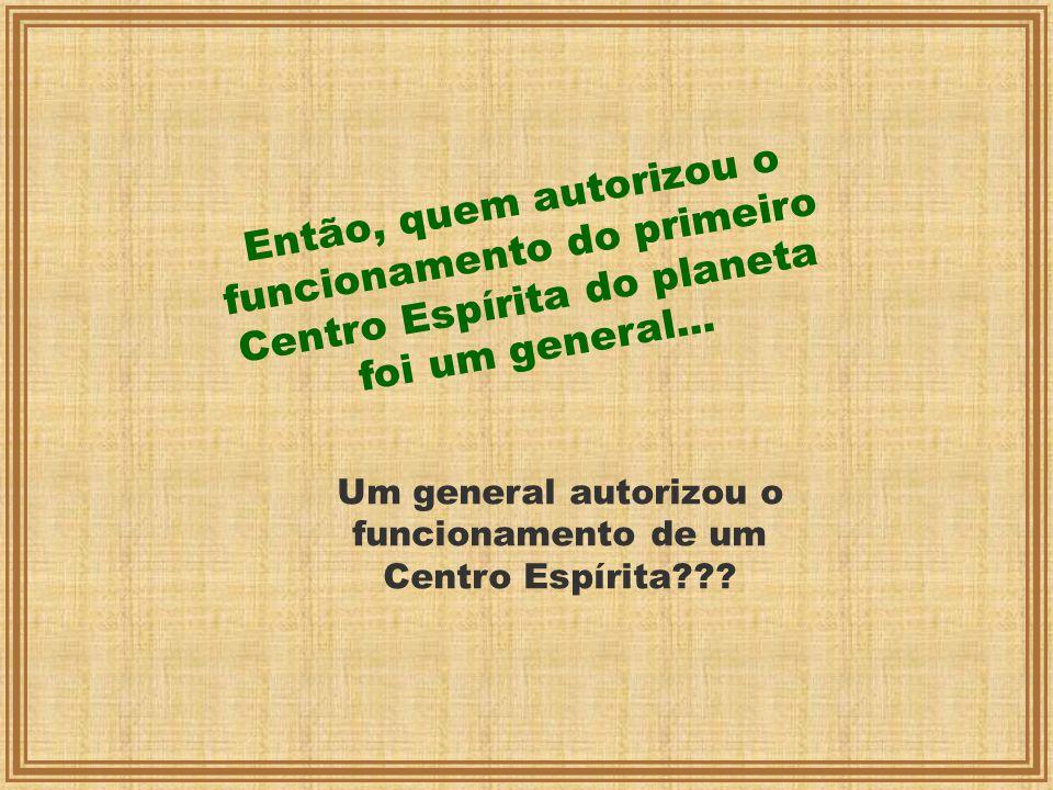 Então, quem autorizou o funcionamento do primeiro Centro Espírita do planeta foi um general... Um general autorizou o funcionamento de um Centro Espír