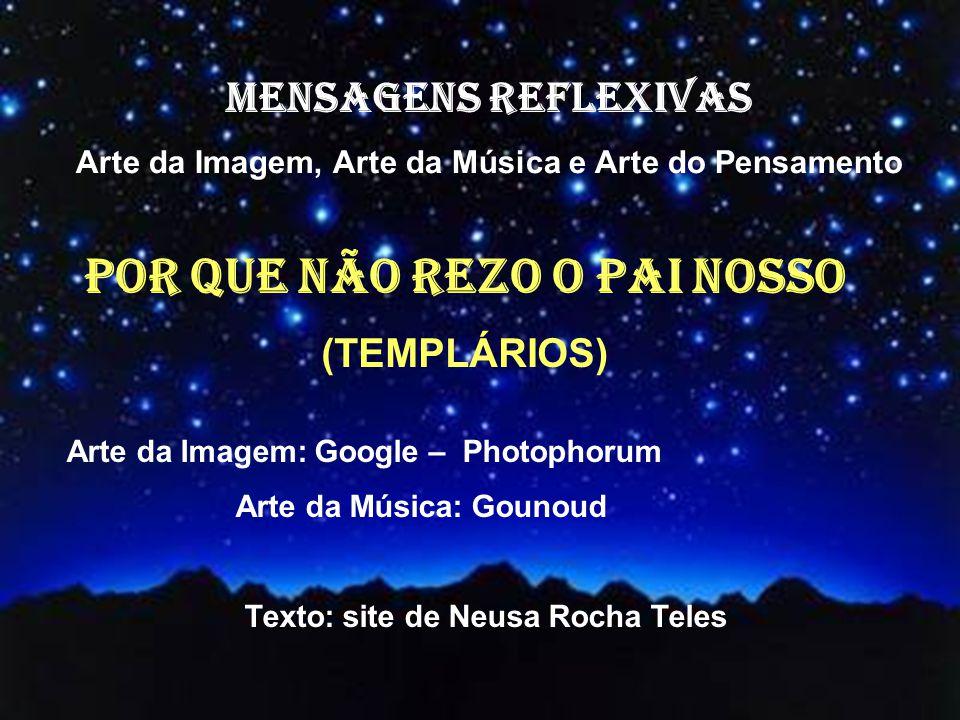 MENSAGENS REFLEXIVAS Arte da Imagem, Arte da Música e Arte do Pensamento Arte da Imagem: Google – Photophorum Arte da Música: Gounoud Texto: site de Neusa Rocha Teles POR QUE NÃO REZO O PAI NOSSO (TEMPLÁRIOS)