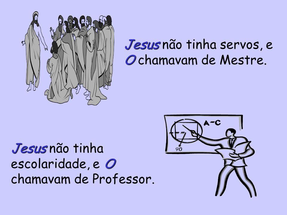 Jesus O Jesus não tinha servos, e O chamavam de Mestre.