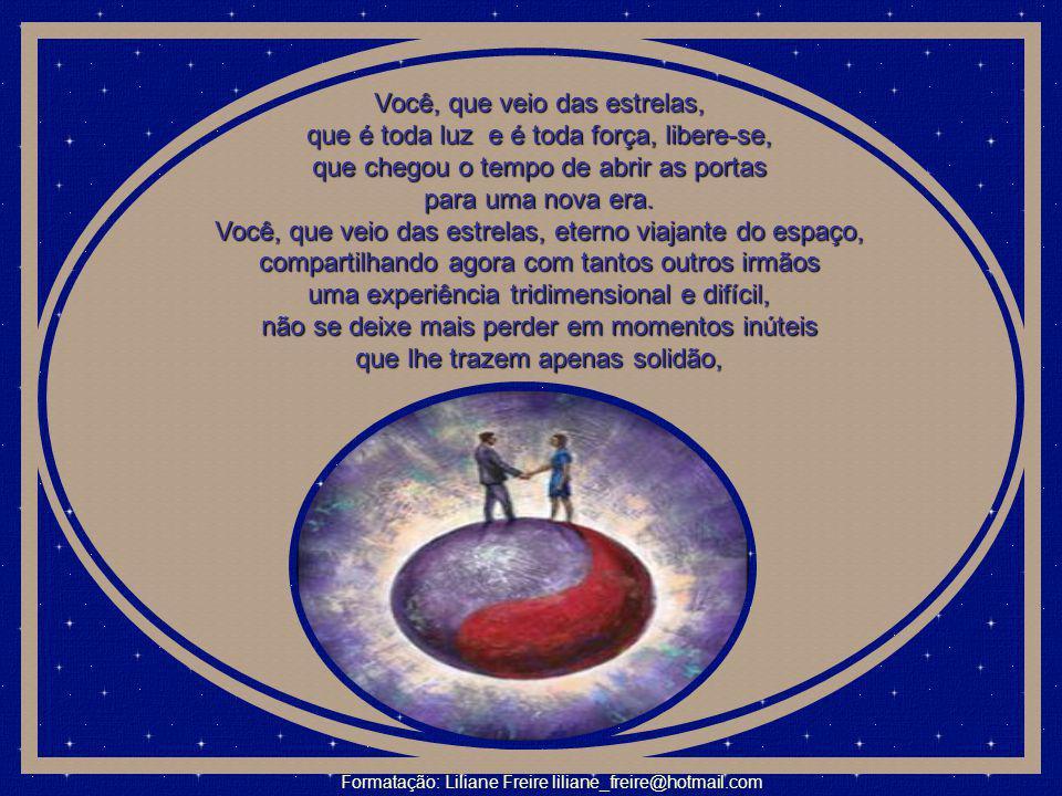 Você, que veio das estrelas, que é toda luz e é toda força, libere-se, que chegou o tempo de abrir as portas para uma nova era.