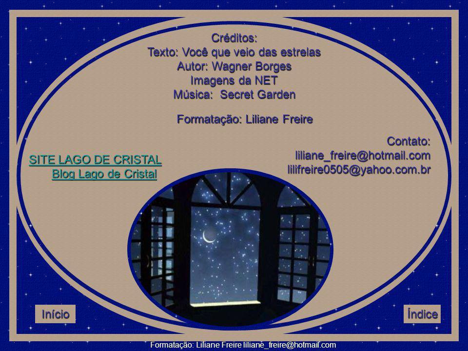 Créditos: Texto: Você que veio das estrelas Autor: Wagner Borges Imagens da NET Música: Secret Garden Formatação: Liliane Freire Contato: liliane_freire@hotmail.com lilifreire0505@yahoo.com.br SSSS IIII TTTT EEEE L L L L AAAA GGGG OOOO D D D D EEEE C C C C RRRR IIII SSSS TTTT AAAA LLLL BB llll oooo gggg L L L L aaaa gggg oooo d d d d eeee C C C C rrrr iiii ssss tttt aaaa llll Início Índice