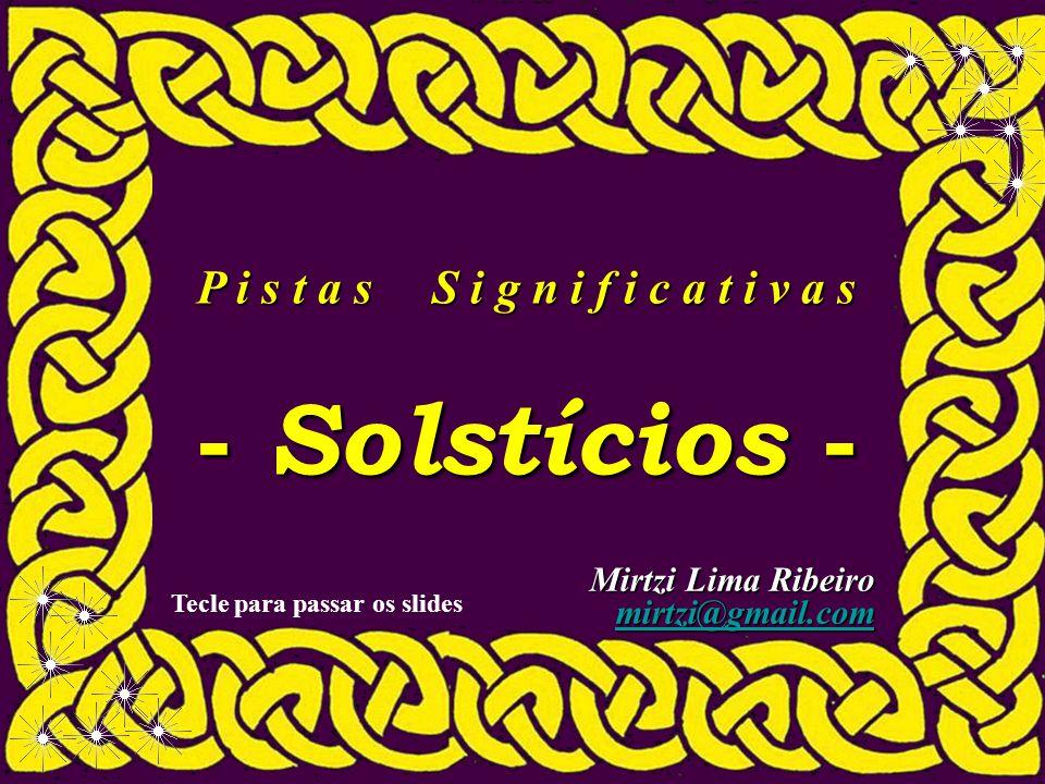 P i s t a s S i g n i f i c a t i v a s - Solstícios - Mirtzi Lima Ribeiro mirtzi@gmail.com Tecle para passar os slides