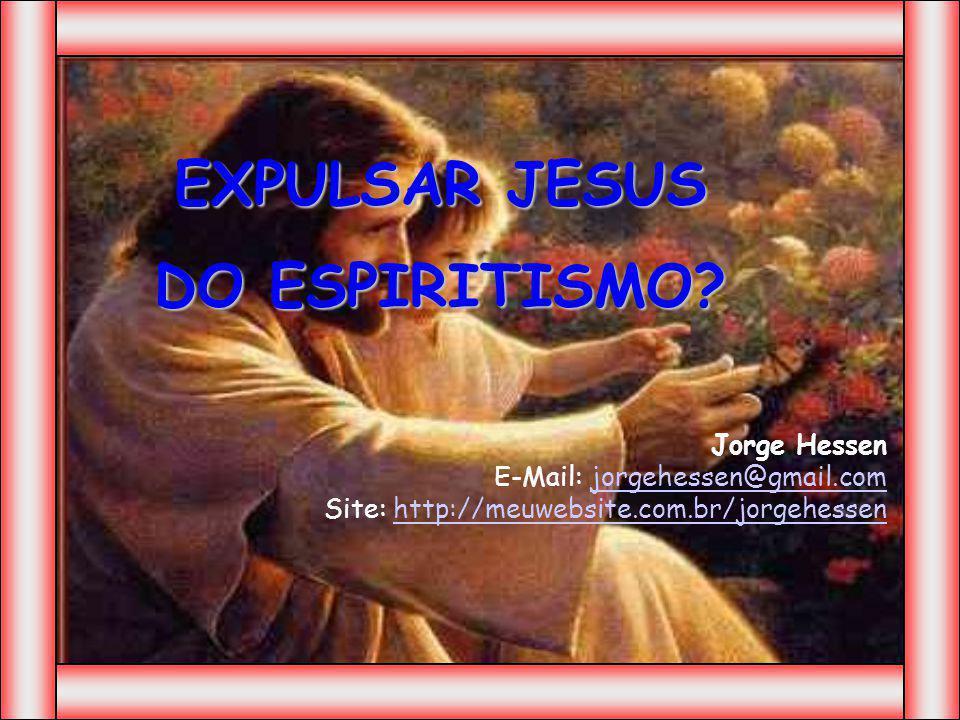 EXPULSAR JESUS DO ESPIRITISMO? Jorge Hessen E-Mail: jorgehessen@gmail.com Site: http://meuwebsite.com.br/jorgehessenjorgehessen@gmail.comhttp://meuweb