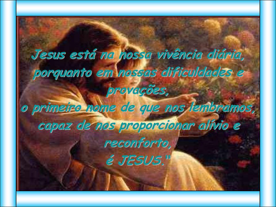 Jesus está na nossa vivência diária, porquanto em nossas dificuldades e provações, o primeiro nome de que nos lembramos, capaz de nos proporcionar alí