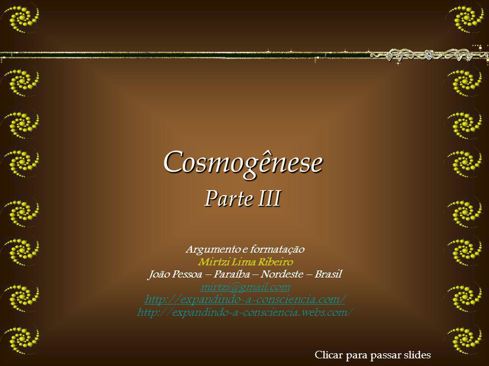 Argumento e formatação Mirtzi Lima Ribeiro João Pessoa – Paraíba – Nordeste – Brasil mirtzi@gmail.com http://expandindo-a-consciencia.com/ http://expandindo-a-consciencia.webs.com/Cosmogênese Parte III Cosmogênese Clicar para passar slides