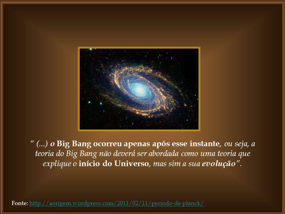 Fonte: http://aorigem.wordpress.com/2011/02/11/periodo-de-planck/http://aorigem.wordpress.com/2011/02/11/periodo-de-planck/ (...) o Big Bang ocorreu apenas após esse instante, ou seja, a teoria do Big Bang não deverá ser abordada como uma teoria que explique o início do Universo, mas sim a sua evolução.