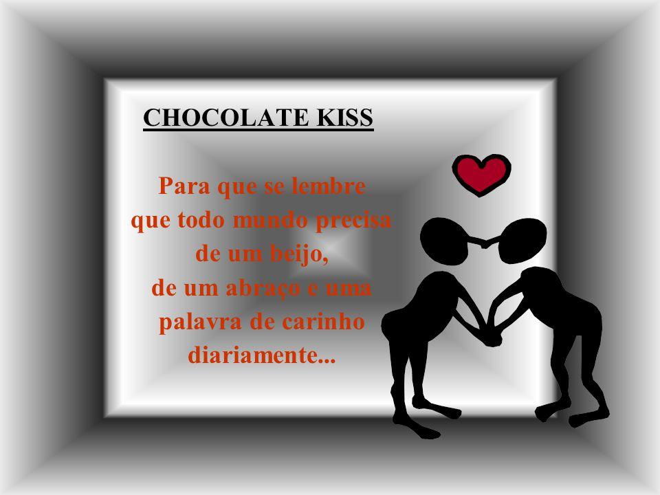 CHOCOLATE KISS Para que se lembre que todo mundo precisa de um beijo, de um abraço e uma palavra de carinho diariamente...
