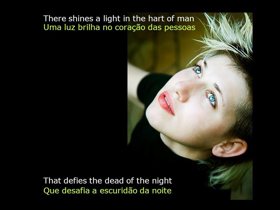 Que desafia a escuridão da noite There shines a light in the hart of man Uma luz brilha no coração das pessoas That defies the dead of the night