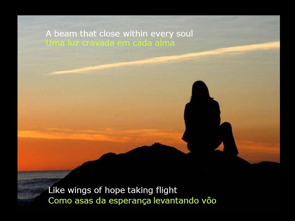 A beam that close within every soul Like wings of hope taking flight Uma luz cravada em cada alma Como asas da esperança levantando vôo