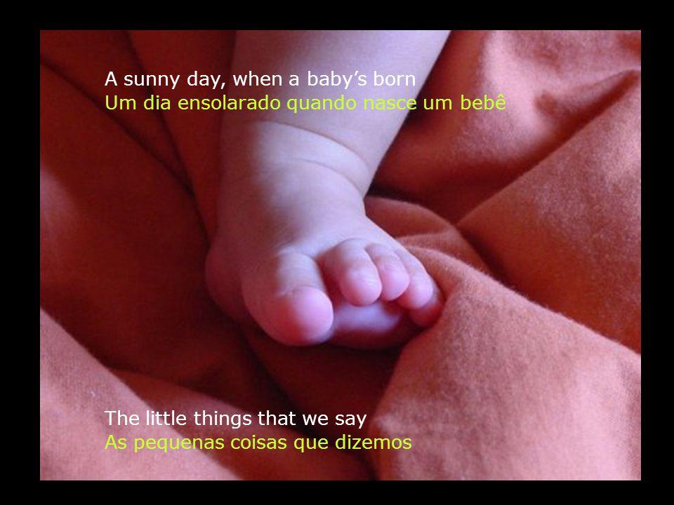 A sunny day, when a babys born The little things that we say Um dia ensolarado quando nasce um bebê As pequenas coisas que dizemos