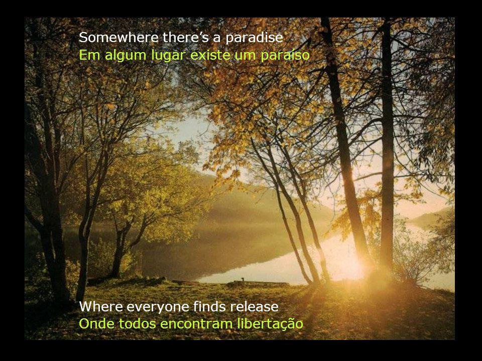 Em algum lugar existe um paraíso Where everyone finds release Somewhere theres a paradise Onde todos encontram libertação